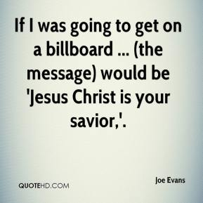 Joe Evans  - If I was going to get on a billboard ... (the message) would be 'Jesus Christ is your savior,'.