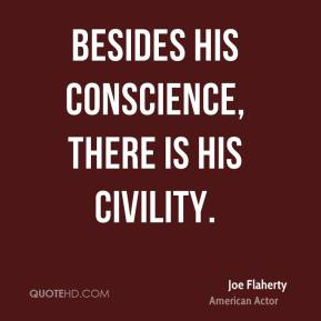Joe Flaherty  - Besides his conscience, there is his civility.