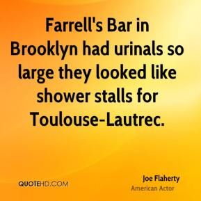 Joe Flaherty  - Farrell's Bar in Brooklyn had urinals so large they looked like shower stalls for Toulouse-Lautrec.