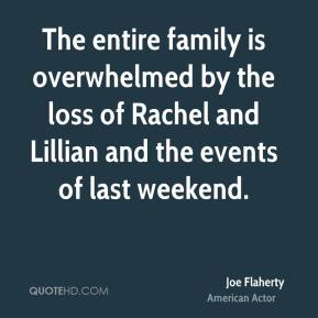 Joe Flaherty  - The entire family is overwhelmed by the loss of Rachel and Lillian and the events of last weekend.