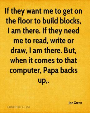 Joe Green  - If they want me to get on the floor to build blocks, I am there. If they need me to read, write or draw, I am there. But, when it comes to that computer, Papa backs up.