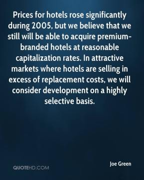 Joe Green  - Prices for hotels rose significantly during 2005, but we believe that we still will be able to acquire premium-branded hotels at reasonable capitalization rates. In attractive markets where hotels are selling in excess of replacement costs, we will consider development on a highly selective basis.