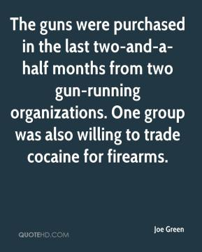Joe Green  - The guns were purchased in the last two-and-a-half months from two gun-running organizations. One group was also willing to trade cocaine for firearms.