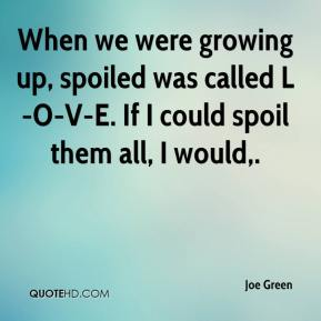Joe Green  - When we were growing up, spoiled was called L-O-V-E. If I could spoil them all, I would.