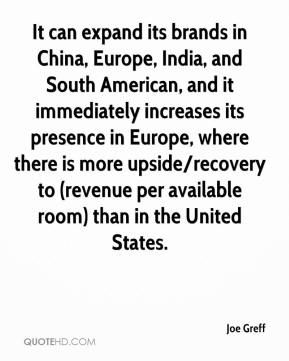 Joe Greff  - It can expand its brands in China, Europe, India, and South American, and it immediately increases its presence in Europe, where there is more upside/recovery to (revenue per available room) than in the United States.