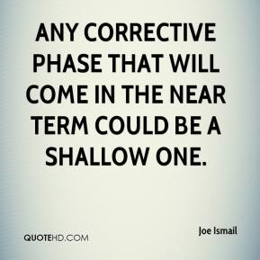 Joe Ismail  - Any corrective phase that will come in the near term could be a shallow one.