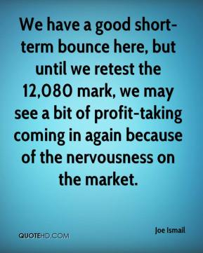 Joe Ismail  - We have a good short-term bounce here, but until we retest the 12,080 mark, we may see a bit of profit-taking coming in again because of the nervousness on the market.