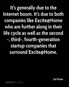 Joe Kraus  - It's generally due to the Internet boom. It's due to both companies like Excite@Home who are further along in their life cycle as well as the second-, third-, fourth-generation startup companies that surround Excite@Home.