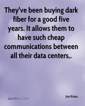 Joe Kraus  - They've been buying dark fiber for a good five years. It allows them to have such cheap communications between all their data centers.