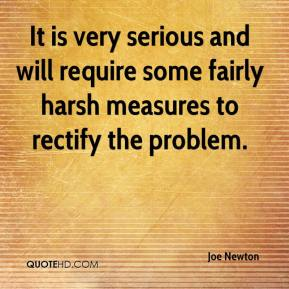 Joe Newton  - It is very serious and will require some fairly harsh measures to rectify the problem.