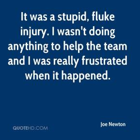 Joe Newton  - It was a stupid, fluke injury. I wasn't doing anything to help the team and I was really frustrated when it happened.