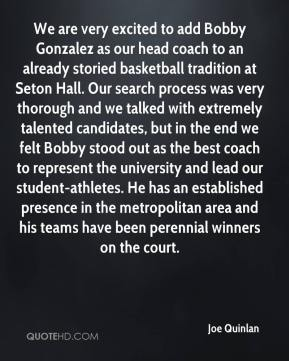 Joe Quinlan  - We are very excited to add Bobby Gonzalez as our head coach to an already storied basketball tradition at Seton Hall. Our search process was very thorough and we talked with extremely talented candidates, but in the end we felt Bobby stood out as the best coach to represent the university and lead our student-athletes. He has an established presence in the metropolitan area and his teams have been perennial winners on the court.