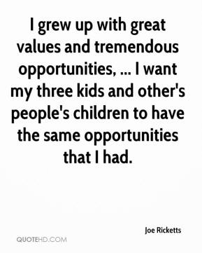 Joe Ricketts  - I grew up with great values and tremendous opportunities, ... I want my three kids and other's people's children to have the same opportunities that I had.