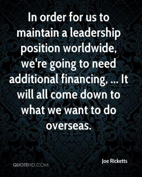Joe Ricketts  - In order for us to maintain a leadership position worldwide, we're going to need additional financing, ... It will all come down to what we want to do overseas.