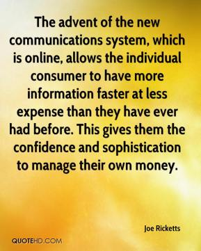 Joe Ricketts  - The advent of the new communications system, which is online, allows the individual consumer to have more information faster at less expense than they have ever had before. This gives them the confidence and sophistication to manage their own money.