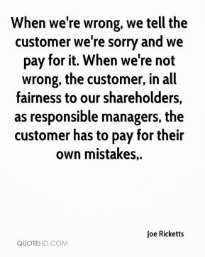 Joe Ricketts  - When we're wrong, we tell the customer we're sorry and we pay for it. When we're not wrong, the customer, in all fairness to our shareholders, as responsible managers, the customer has to pay for their own mistakes.