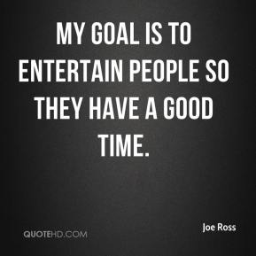Joe Ross  - My goal is to entertain people so they have a good time.
