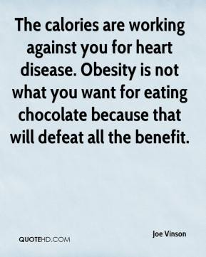 Joe Vinson  - The calories are working against you for heart disease. Obesity is not what you want for eating chocolate because that will defeat all the benefit.