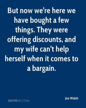 But now we're here we have bought a few things. They were offering discounts, and my wife can't help herself when it comes to a bargain.