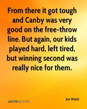 Joe Walsh  - From there it got tough and Canby was very good on the free-throw line. But again, our kids played hard, left tired, but winning second was really nice for them.