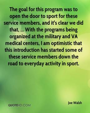 Joe Walsh  - The goal for this program was to open the door to sport for these service members, and it's clear we did that, ... With the programs being organized at the military and VA medical centers, I am optimistic that this introduction has started some of these service members down the road to everyday activity in sport.