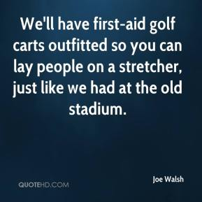 Joe Walsh  - We'll have first-aid golf carts outfitted so you can lay people on a stretcher, just like we had at the old stadium.