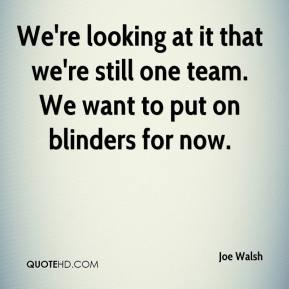 We're looking at it that we're still one team. We want to put on blinders for now.