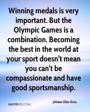 Johann Olav Koss  - Winning medals is very important. But the Olympic Games is a combination. Becoming the best in the world at your sport doesn't mean you can't be compassionate and have good sportsmanship.