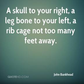 John Bankhead  - A skull to your right, a leg bone to your left, a rib cage not too many feet away.