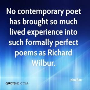 John Barr  - No contemporary poet has brought so much lived experience into such formally perfect poems as Richard Wilbur.