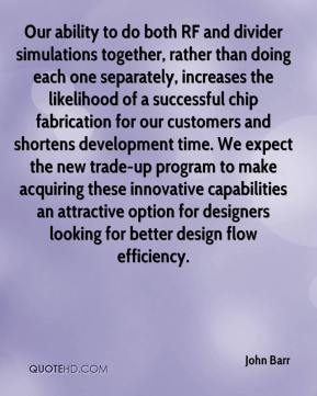 John Barr  - Our ability to do both RF and divider simulations together, rather than doing each one separately, increases the likelihood of a successful chip fabrication for our customers and shortens development time. We expect the new trade-up program to make acquiring these innovative capabilities an attractive option for designers looking for better design flow efficiency.