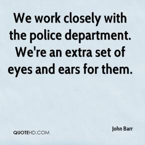 John Barr  - We work closely with the police department. We're an extra set of eyes and ears for them.
