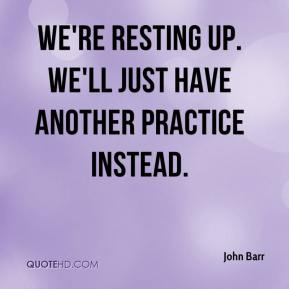 John Barr  - We're resting up. We'll just have another practice instead.