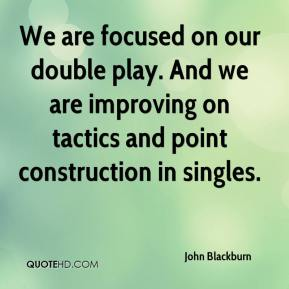 John Blackburn  - We are focused on our double play. And we are improving on tactics and point construction in singles.