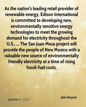 John Bryson  - As the nation's leading retail provider of renewable energy, Edison International is committed to developing new, environmentally sensitive energy technologies to meet the growing demand for electricity throughout the U.S., ... The San Juan Mesa project will provide the people of New Mexico with a valuable new source of environmentally friendly electricity at a time of rising fossil-fuel costs.