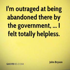 John Bryson  - I'm outraged at being abandoned there by the government, ... I felt totally helpless.