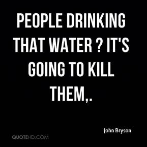 John Bryson  - People drinking that water ? it's going to kill them.