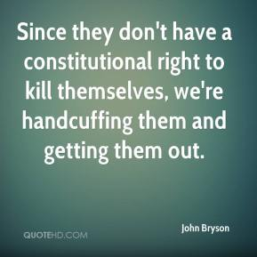 John Bryson  - Since they don't have a constitutional right to kill themselves, we're handcuffing them and getting them out.