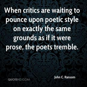 John C. Ransom - When critics are waiting to pounce upon poetic style on exactly the same grounds as if it were prose, the poets tremble.