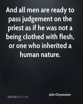 John Chrysostom - And all men are ready to pass judgement on the priest as if he was not a being clothed with flesh, or one who inherited a human nature.