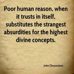 John Chrysostom - Poor human reason, when it trusts in itself, substitutes the strangest absurdities for the highest divine concepts.