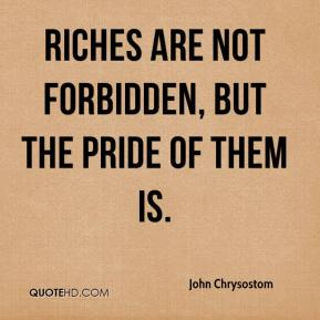 John Chrysostom - Riches are not forbidden, but the pride of them is.