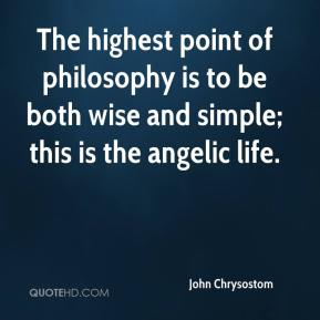 The highest point of philosophy is to be both wise and simple; this is the angelic life.