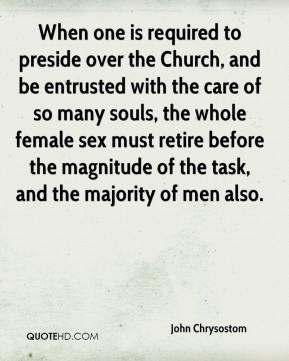 John Chrysostom - When one is required to preside over the Church, and be entrusted with the care of so many souls, the whole female sex must retire before the magnitude of the task, and the majority of men also.