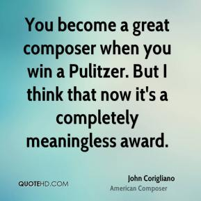 You become a great composer when you win a Pulitzer. But I think that now it's a completely meaningless award.