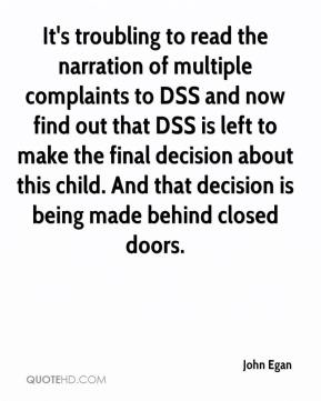 John Egan  - It's troubling to read the narration of multiple complaints to DSS and now find out that DSS is left to make the final decision about this child. And that decision is being made behind closed doors.