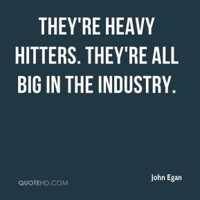 They're heavy hitters. They're all big in the industry.