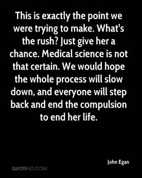 John Egan  - This is exactly the point we were trying to make. What's the rush? Just give her a chance. Medical science is not that certain. We would hope the whole process will slow down, and everyone will step back and end the compulsion to end her life.