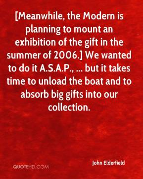 John Elderfield  - [Meanwhile, the Modern is planning to mount an exhibition of the gift in the summer of 2006.] We wanted to do it A.S.A.P., ... but it takes time to unload the boat and to absorb big gifts into our collection.