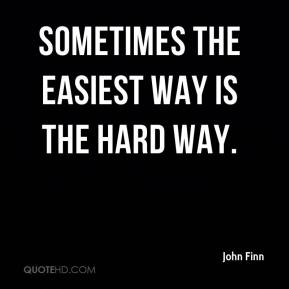 John Finn  - Sometimes the easiest way is the hard way.